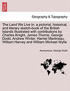 The Land We Live in: A Pictorial, Historical, and Literary Sketch-Book of the British Islands Illustrated with Contributions by Charles Kni - Anonymous; Dodd, George