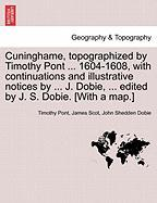 Cuninghame, Topographized by Timothy Pont ... 1604-1608, with Continuations and Illustrative Notices by ... J. Dobie, ... Edited by J. S. Dobie. [With - Pont, Timothy; Scot, James; Dobie, John Shedden