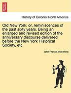 Old New York; Or, Reminiscences of the Past Sixty Years. Being an Enlarged and Revised Edition of the Anniversary Discourse Delivered Before the New Y - Wakefield, John Francis