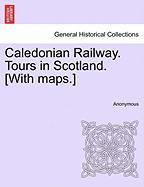 Caledonian Railway. Tours in Scotland. [With Maps.] - Anonymous