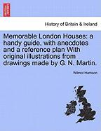 Memorable London Houses: A Handy Guide, with Anecdotes and a Reference Plan with Original Illustrations from Drawings Made by G. N. Martin. - Harrison, Wilmot
