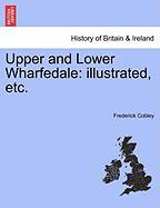 Upper and Lower Wharfedale: Illustrated, Etc. - Cobley, Frederick