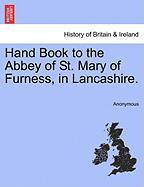 Hand Book to the Abbey of St. Mary of Furness, in Lancashire. - Anonymous