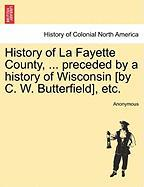 History of La Fayette County, ... Preceded by a History of Wisconsin [By C. W. Butterfield], Etc. - Anonymous