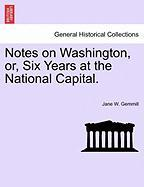 Notes on Washington, Or, Six Years at the National Capital. - Gemmill, Jane W.