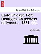 Early Chicago. Fort Dearborn. an Address Delivered ... 1881, Etc. - Wentworth, John