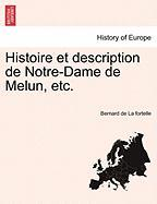 Histoire Et Description de Notre-Dame de Melun, Etc. - La Fortelle, Bernard De