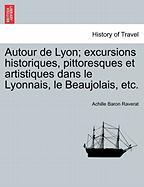 Autour de Lyon; Excursions Historiques, Pittoresques Et Artistiques Dans Le Lyonnais, Le Beaujolais, Etc. - Raverat, Achille Baron
