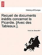 Recueil de Documents in Dits Concernat La Picardie. [Avec Des Tableaux.]. - Beauville, Victor De