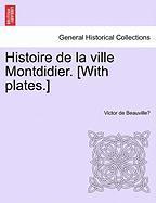 Histoire de La Ville Montdidier. [With Plates.] - Beauville, Victor De