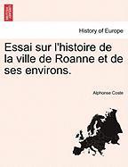 Essai Sur L'Histoire de La Ville de Roanne Et de Ses Environs. - Coste, Alphonse