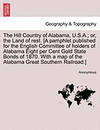 The Hill Country of Alabama, U.S.A.; Or, the Land of Rest. [A Pamphlet Published for the English Committee of Holders of Alabama Eight Per Cent Gold S - Anonymous