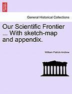 Our Scientific Frontier ... with Sketch-Map and Appendix. - Andrew, William Patrick