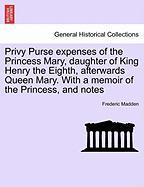Privy Purse Expenses of the Princess Mary, Daughter of King Henry the Eighth, Afterwards Queen Mary. with a Memoir of the Princess, and Notes - Madden, Frederic