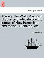 Through the Wilds. a Record of Sport and Adventure in the Forests of New Hampshire and Maine. Illustrated, Etc. - Farrar, Charles