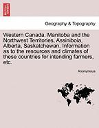 Western Canada. Manitoba and the Northwest Territories, Assiniboia, Alberta, Saskatchewan. Information as to the Resources and Climates of These Count - Anonymous