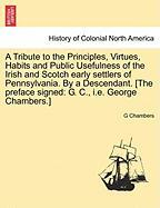 A  Tribute to the Principles, Virtues, Habits and Public Usefulness of the Irish and Scotch Early Settlers of Pennsylvania. by a Descendant. [The Pre - Chambers, G.