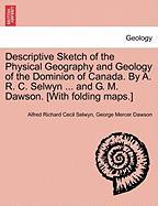 Descriptive Sketch of the Physical Geography and Geology of the Dominion of Canada. by A. R. C. Selwyn ... and G. M. Dawson. [With Folding Maps.] - Selwyn, Alfred Richard Cecil; Dawson, George Mercer