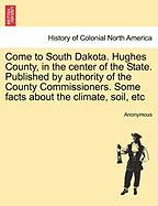 Come to South Dakota. Hughes County, in the Center of the State. Published by Authority of the County Commissioners. Some Facts about the Climate, Soi - Anonymous