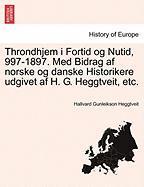 Throndhjem I Fortid Og Nutid, 997-1897. Med Bidrag AF Norske Og Danske Historikere Udgivet AF H. G. Heggtveit, Etc. - Heggtveit, Hallvard Gunleikson
