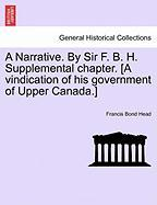 A Narrative. by Sir F. B. H. Supplemental Chapter. [A Vindication of His Government of Upper Canada.] - Head, Francis Bond