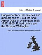 Supplementary Despatches and Memoranda of Field Marshal Arthur Duke of Wellington. India 1797-1805. Edited by His Son the Duke of Wellington - Wellesley, Arthur Hyacinthe