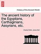 The Ancient History of the Egyptians, Carthaginians, Assyrians, Etc. - Rollin, Charles; Bell, James