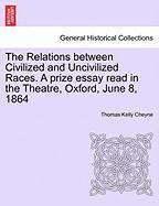The Relations Between Civilized and Uncivilized Races. a Prize Essay Read in the Theatre, Oxford, June 8, 1864 - Cheyne, Thomas Kelly