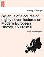 Syllabus of a Course of Eighty-Seven Lectures on Modern European History, 1600-1890 - Stephens, Henry Morse