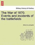 The War of 1870. Events and Incidents of the Battlefields - LaChapelle, Alfred De