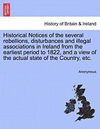 Historical Notices of the Several Rebellions, Disturbances and Illegal Associations in Ireland from the Earliest Period to 1822, and a View of the Act - Anonymous