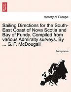 Sailing Directions for the South-East Coast of Nova Scotia and Bay of Fundy. Compiled from Various Admiralty Surveys. by ... G. F. McDougall - Anonymous