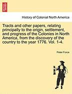 Tracts and Other Papers, Relating Principally to the Origin, Settlement, and Progress of the Colonies in North America, from the Discovery of the Coun - Force, Peter