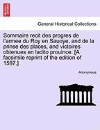 Sommaire Recit Des Progres de L'Armee Du Roy En Sauoye, and de La Prinse Des Places, and Victoires Obtenues En Ladito Prouince. [A Facsimile Reprint o - Anonymous