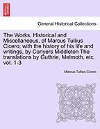 The Works, Historical and Miscellaneous, of Marcus Tullius Cicero; With the History of His Life and Writings, by Conyers Middleton the Translations by - Cicero, Marcus Tullius
