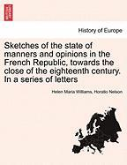 Sketches of the State of Manners and Opinions in the French Republic, Towards the Close of the Eighteenth Century. in a Series of Letters - Williams, Helen Maria; Nelson, Horatio