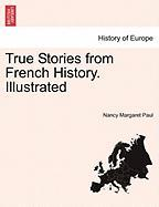 True Stories from French History. Illustrated - Paul, Nancy Margaret
