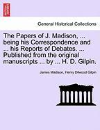 The Papers of J. Madison, ... Being His Correspondence and ... His Reports of Debates. ... Published from the Original Manuscripts ... by ... H. D. Gi - Madison, James; Gilpin, Henry Dilwood
