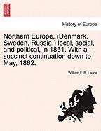 Northern Europe, (Denmark, Sweden, Russia, ) Local, Social, and Political, in 1861. with a Succinct Continuation Down to May, 1862. - Laurie, William F. B.