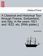 A Classical and Historical Tour Through France, Switzerland, and Italy, in the Years 1821 and 1822, Etc. [With Plates.] - Anonymous