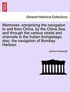 Memoires: Comprising the Navigation to and from China, by the China Sea, and Through the Various Straits and Channels in the Ind - Horsburgh, James