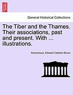 The Tiber and the Thames. Their Associations, Past and Present. with ... Illustrations. - Anonymous; Bruce, Edward Caledon