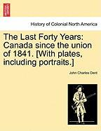 The Last Forty Years: Canada Since the Union of 1841. [With Plates, Including Portraits.] - Dent, John Charles