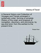 A  General History and Collection of Voyages and Travels Arranged in Systematic Order: Forming a Complete History of the Origin and Progress of Navig - Kerr, Robert