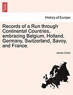 Records of a Run Through Continental Countries, Embracing Belgium, Holland, Germany, Switzerland, Savoy, and France. - Grant, James