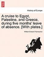 A Cruise to Egypt, Palestine, and Greece, During Five Months' Leave of Absence. [With Plates.] - Fitzmaurice, William Edward