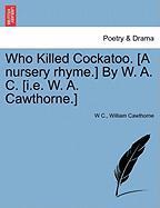 Who Killed Cockatoo. [A Nursery Rhyme.] by W. A. C. [I.E. W. A. Cawthorne.] - C, W.; Cawthorne, William