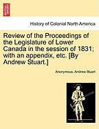 Review of the Proceedings of the Legislature of Lower Canada in the Session of 1831; With an Appendix, Etc. [By Andrew Stuart.] - Anonymous; Stuart, Andrew