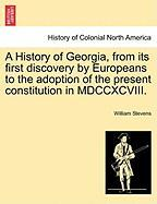A History of Georgia, from Its First Discovery by Europeans to the Adoption of the Present Constitution in MDCCXCVIII. - Stevens, William