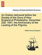 An Oration Delivered Before the Society of the Sons of New England of Philadelphia, December 22d, 1847, the Anniversary of the Landing of the Pilgrim - Dillingham, William Henry